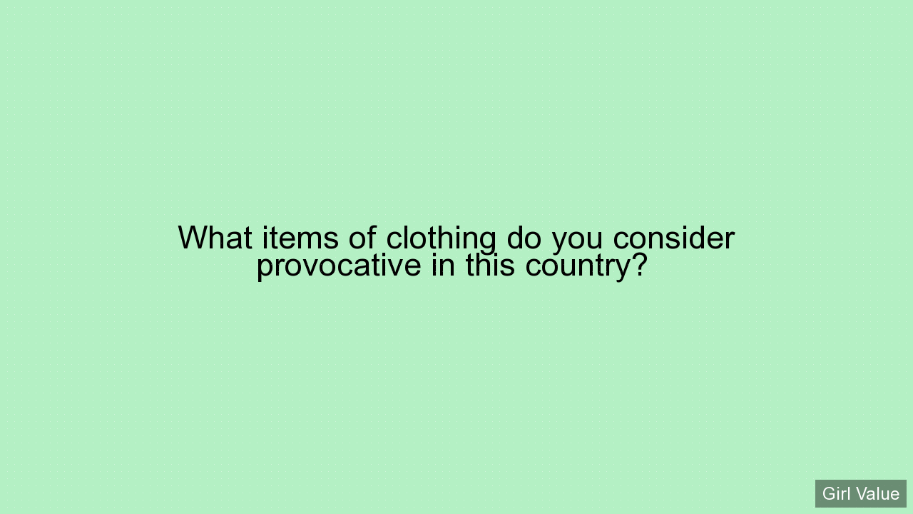 What items of clothing do you consider provocative in this country?