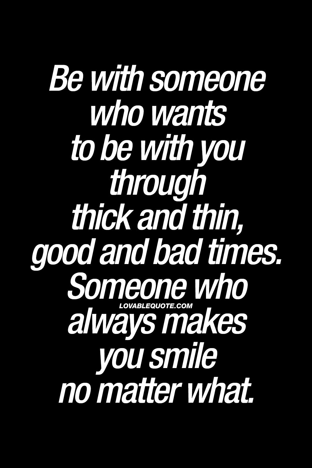 Be With Someone Who Wants To Be With You Through Thick And Thin