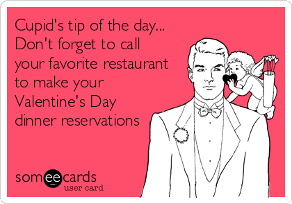 Cupid S Tip Of The Day Don T Forget To Call Your Favorite Restaurant To Make Your Valentine S Day Dinner Reservation Just For Laughs Ecards Funny Valentines