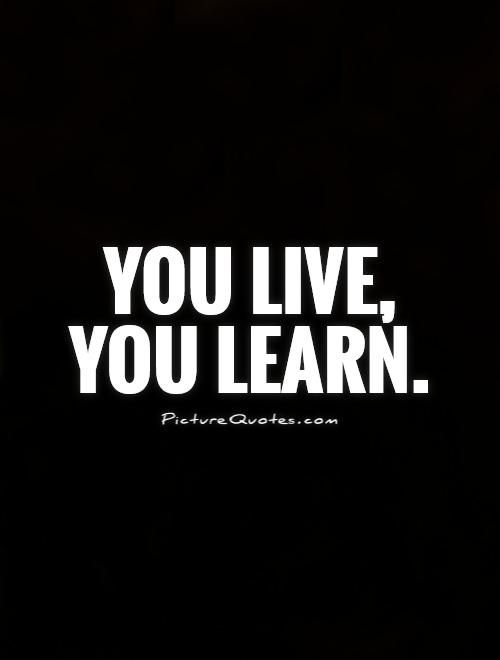 You Live You Learn Picture Quotes Wise Quotes Pinterest