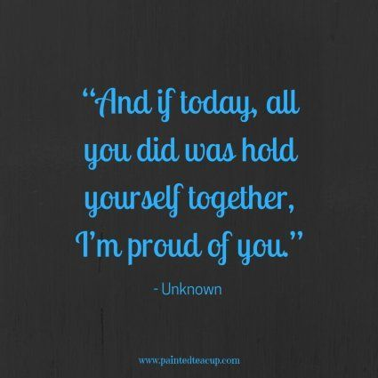 And if today all you did was hold yourself together Im proud of you  Unknown  Inspirational Mental Health Awareness Quotes