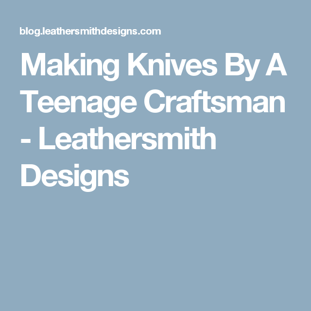 Making Knives By A Teenage Craftsman - Leathersmith Designs