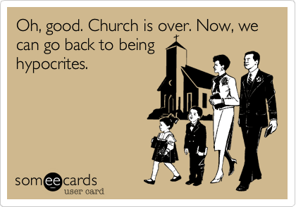 Oh, good. Church is over. Now, we can go back to being hypocrites.