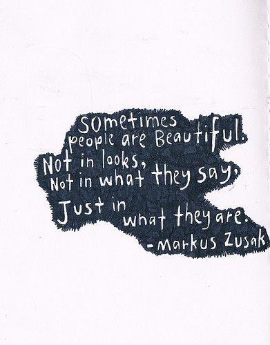 """""""Algunas veces las personas son hermosas, no por como ser ven, no por lo que dicen, sino sólo por como son"""" - Markus Zusak"""