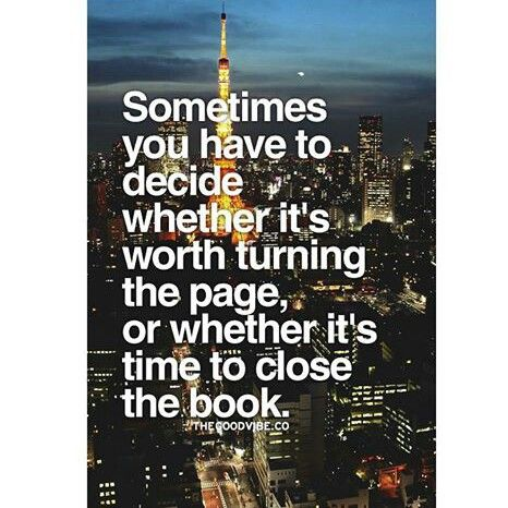 Sometimes you have to decide wheter it's worth turning the page, or wether it's time to close the book