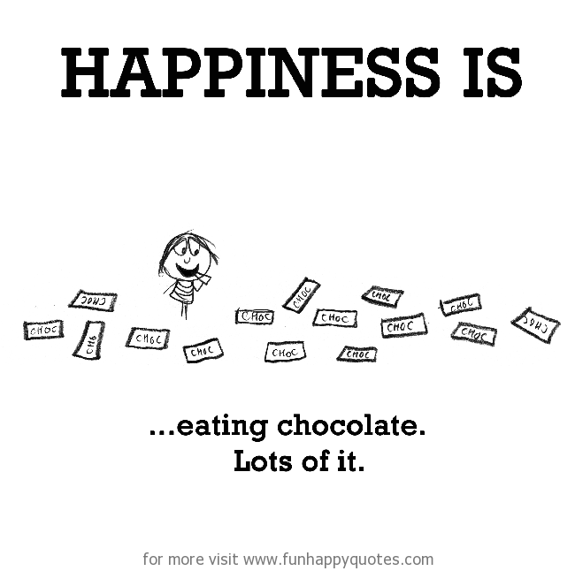 Happiness Is Eating Chocolate Funny Happy Good Life Quotes Happy Words Happy Love Quotes