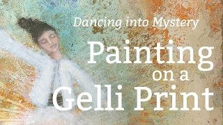 Mixed Media Tutorial: Painting on a Gelli Print Background (Dancing into Mystery)