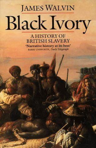 Black Ivory: History of British Slavery by James Walvin; This social history looks at African slavery & the Atlantic slave trade which, in the space of 300 years, transported more than 11m Africans to the Americas &  the Caribbean - with millions more dying en route. book shows how the British maritime trade & power were transformed by the Atlantic slave trade, & how ports like Bristol, Liverpool & London grew into international trading centres on the backs of the slaves.