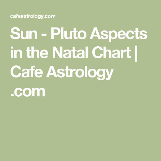 Sun - Pluto Aspects in the Natal Chart | Cafe Astrology  com
