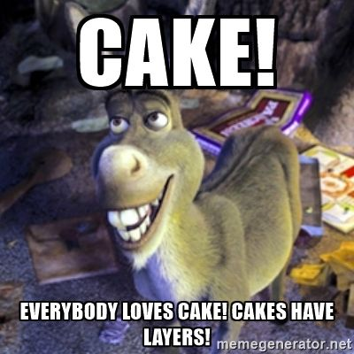 Donkey Shrek , Cake! Everybody loves cake! Cakes have layers