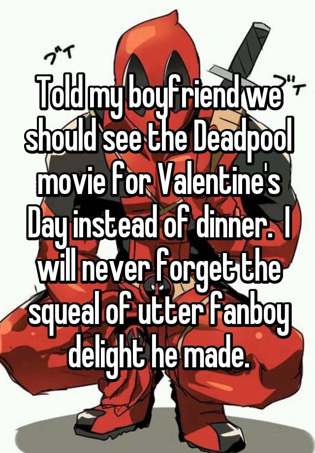 Told my boyfriend we should see the Deadpool movie for Valentine's Day instead of dinner. I will never forget the squeal of utter fanboy delight he made.