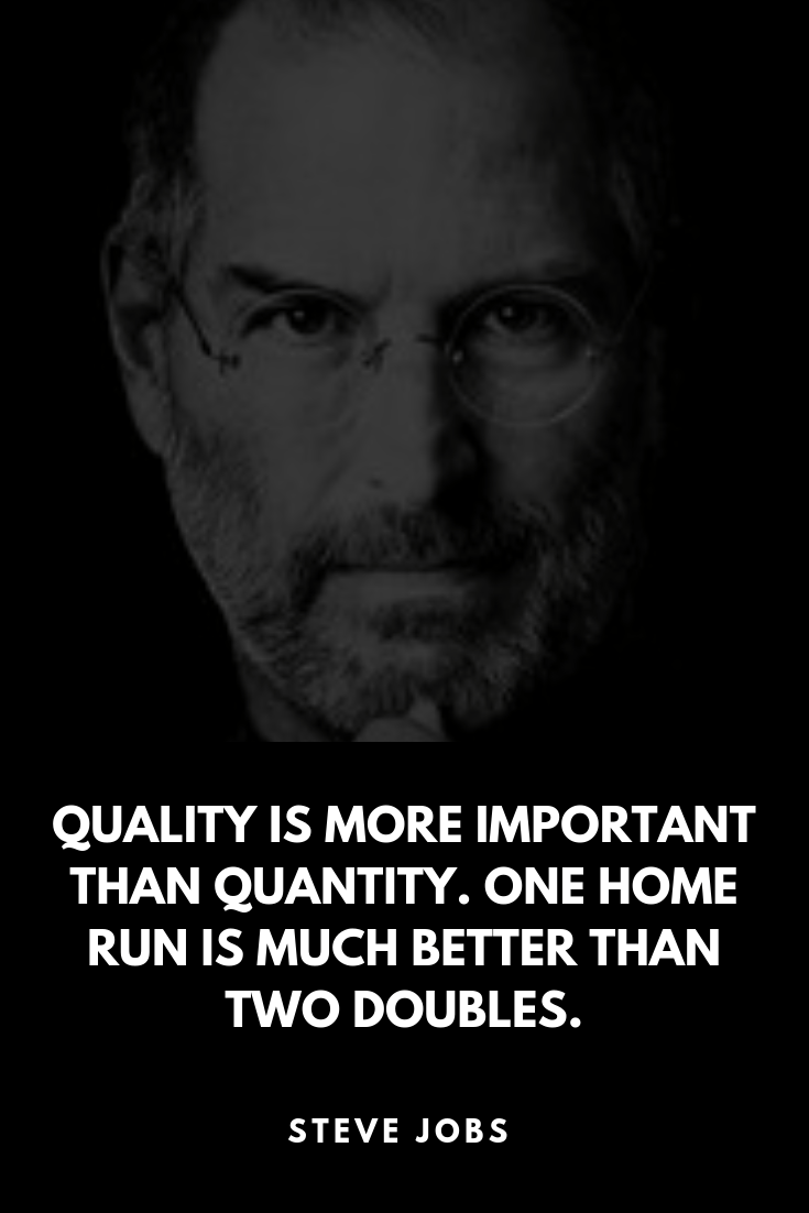 Quality Is More Important Than Quantity One Home Run Is Much Better Than Two Doubles Steve Jobs Steve Jobs Quotes Steve Jobs Outdoor Quotes
