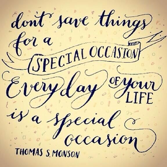 Don't save things for a special occasion. Every day of your life is a special occasion.