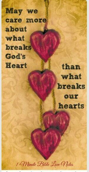 May we care more about what breaks God's heart than what bteaks our heart