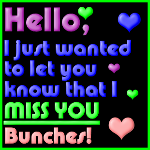 Hello I Just Wanted To Let You Know That I Miss You Bunches Myspace Friendster Facebook And Hi5 Comment Graph I Needed You Quotes Miss You Friend I Miss You