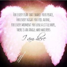 For Every Fear That Shakes Your Peace, For Every Night You Feel Alone, For Every Moment You Lose A Little Hope. There Is An Angel Who Whispers. I Am Here