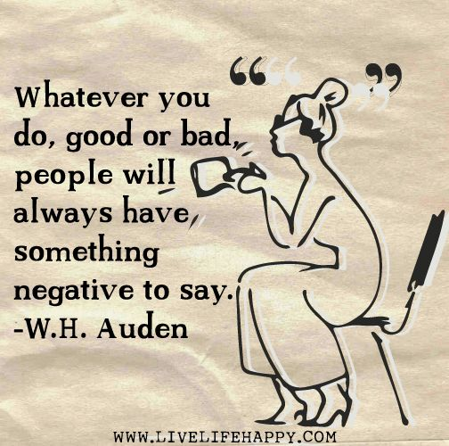 Whatever you do, good or bad, people will always have something negative to say. -W.H. Auden