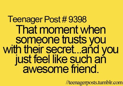 Teenager Post #9398: That moment when someone trusts you with their secret... and you just feel like such an awesome friend.