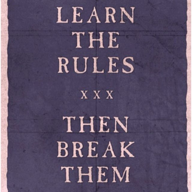 """Learn the rules, then brake them."""