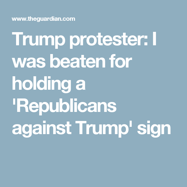 There was no gun. Trump protester: I was beaten for holding a 'Republicans against Trump' sign