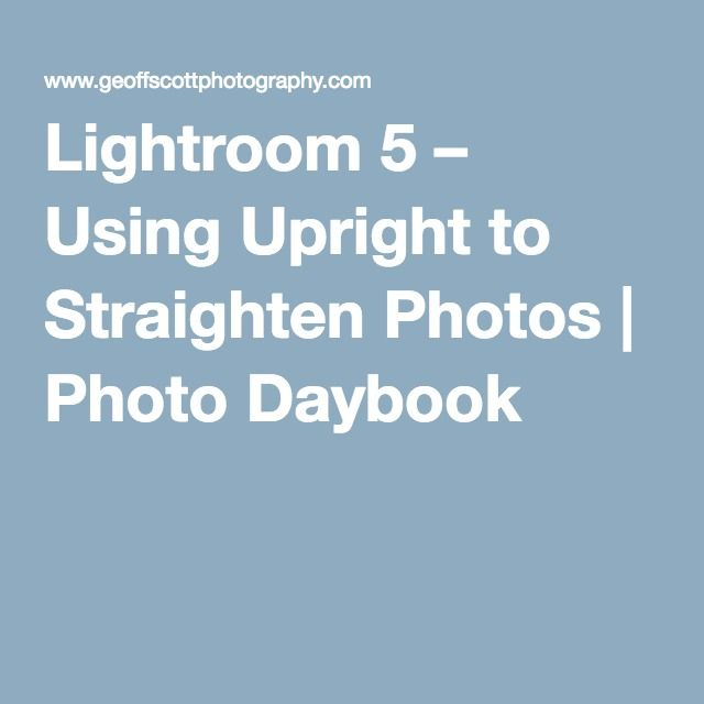 Lightroom 5 – Using Upright to Straighten Photos   Photo Daybook