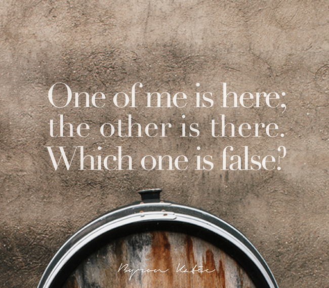 One of me is here; the other is there. Which one is false?  —Byron Katie
