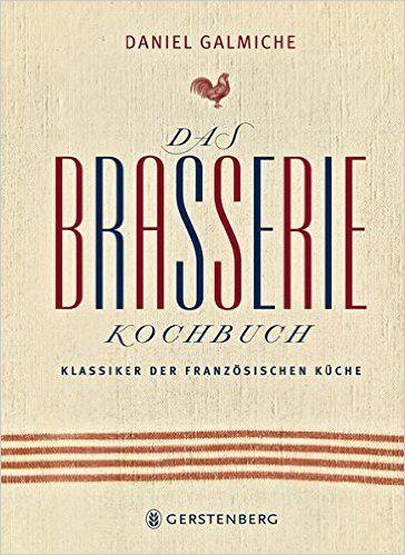 Das Brasserie Kochbuch Klassiker Der Franzosischen Kuche Amazon De
