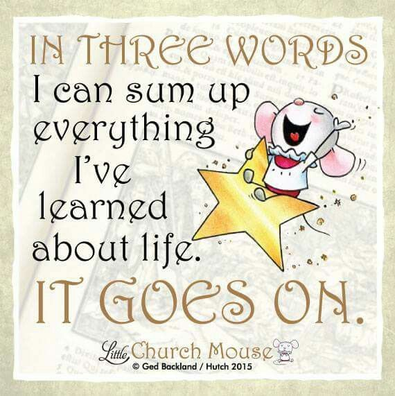 ♡♡♡ In Three Words I can sum up everything I've learned about life. It Goes On...Little Church Mouse 24 August 2015 ♡♡♡