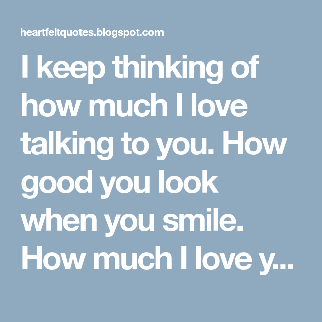 I Keep Thinking Of How Much I Love Talking To You How Good You Look When You Smile How Much I Love Your How To Memorize Things When You Smile