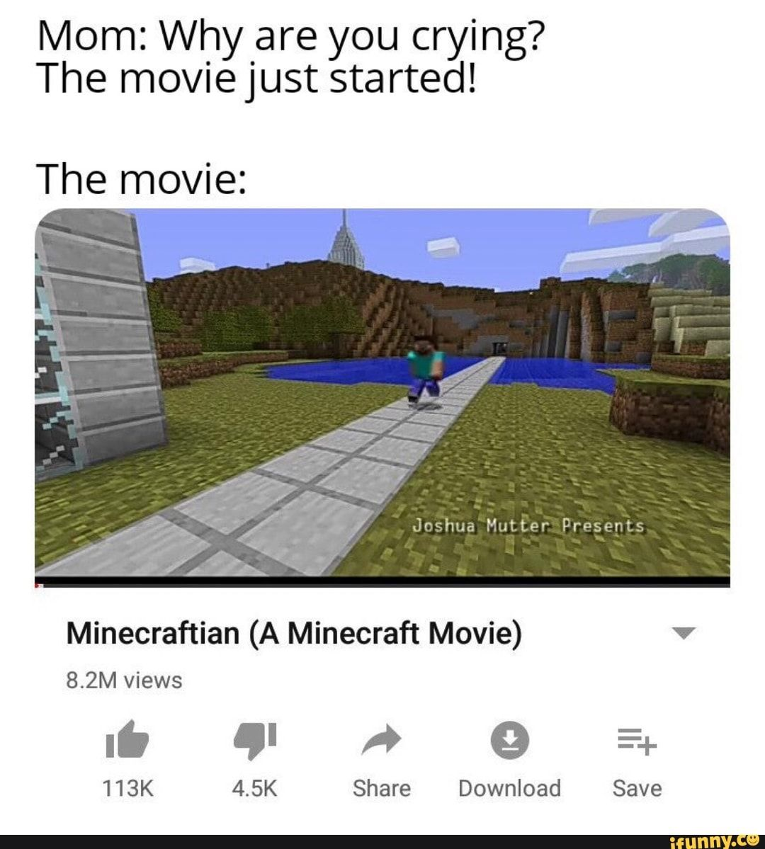 Mom Why Are You Crying The Movie Just Started The Movie Minecraftian A Minecraft Movie Ifunny Minecraft Memes Minecraft Stupid Memes