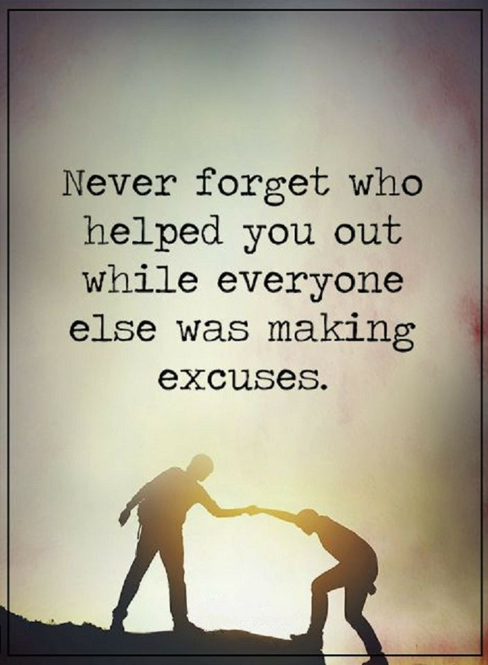 Quotes Never Forget Who Helped You Out While Everyone Else Was