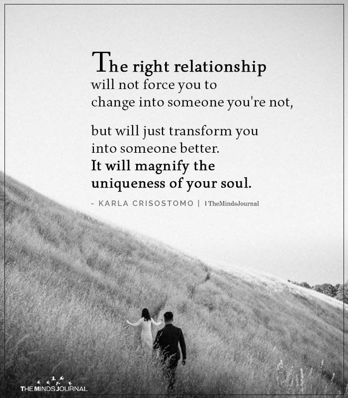 The right relationship will not force you to change into someone you're not,