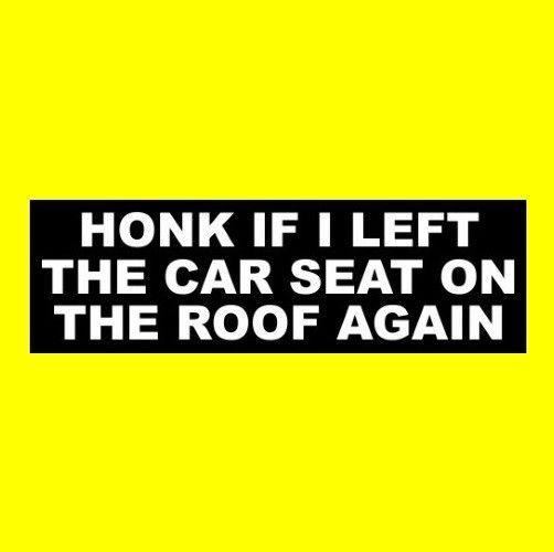 Funny honk if i left the car seat on the roof again bad parent bumper sticker