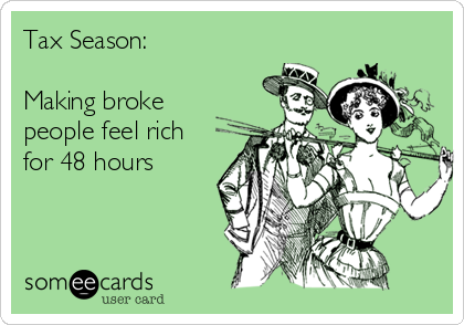 Tax Season Making Broke People Feel Rich For 48 Hours Accounting Humor Tax Refund Humor Tax Season Humor