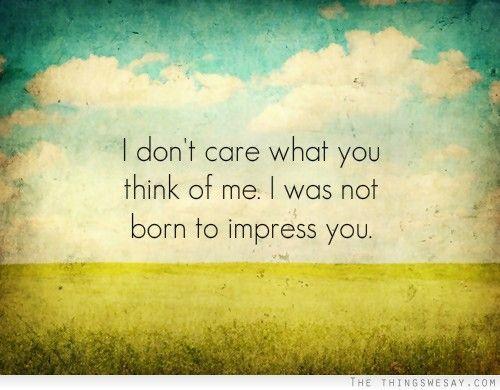 I Don T Care What You Think Of Me I Was Not Born To Impress You Followpics Co Inspirational Words Words All Quotes