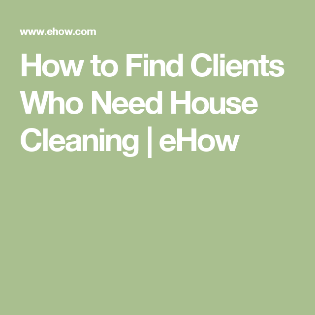 How to Find Clients Who Need House Cleaning | Cleaning business ...