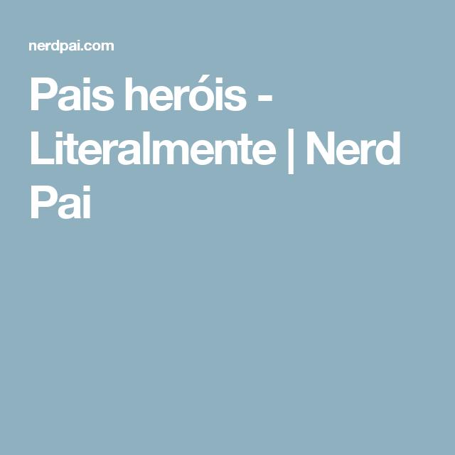 Pais heróis - Literalmente   Nerd Pai
