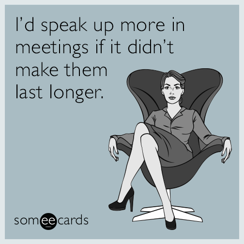 I D Speak Up More In Meetings If It Didn T Make Them Last Longer Work Humor Funny Quotes Workplace Humor