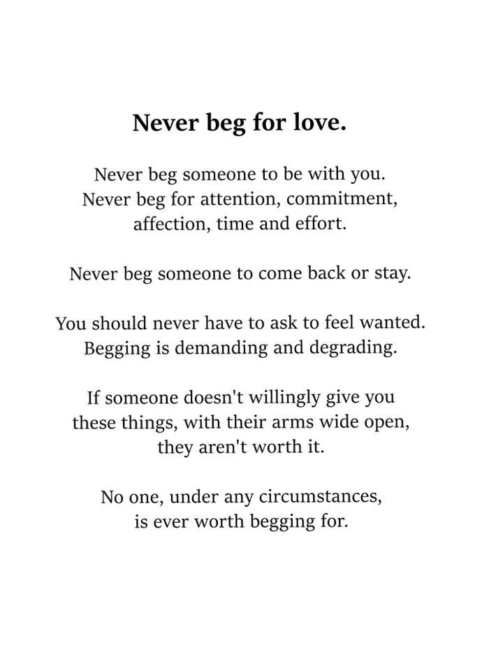 Never beg for love. Never beg someone to be with you. Never beg for attention, commitment, affection, time and effort. Never beg someone to come back or stay. You should never have to ask to feel wanted. Begging is demanding and degrading. If someone doesn't willingly give you these things, with their arms wide open, they aren't worth it. No one, under any circumstances, is ever worth begging for.