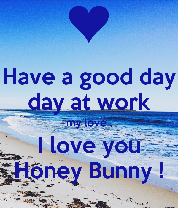 Have A Good Day Day At Work My Love I Love You Honey Bunny Png 600 700 I Love You Honey Good Morning Honey My Love