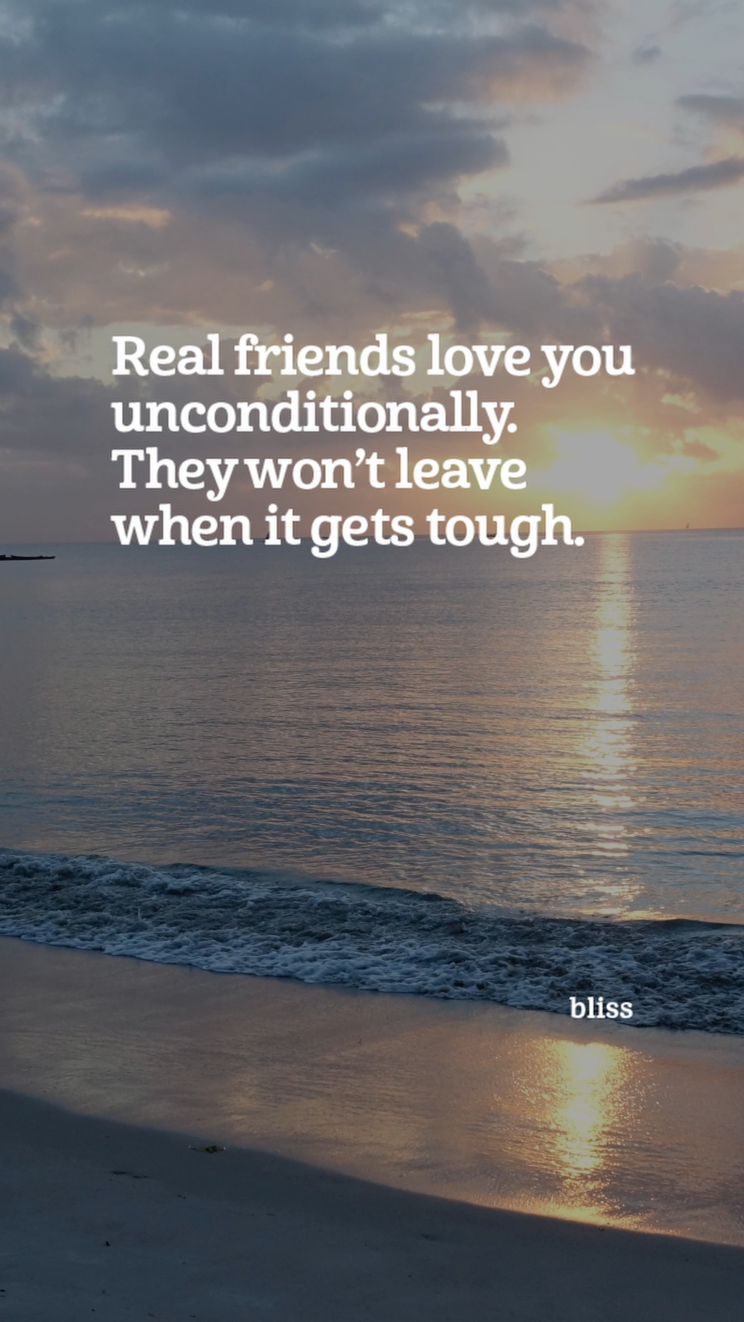 Real friends love you unconditionally. They won't leave when it gets tough.