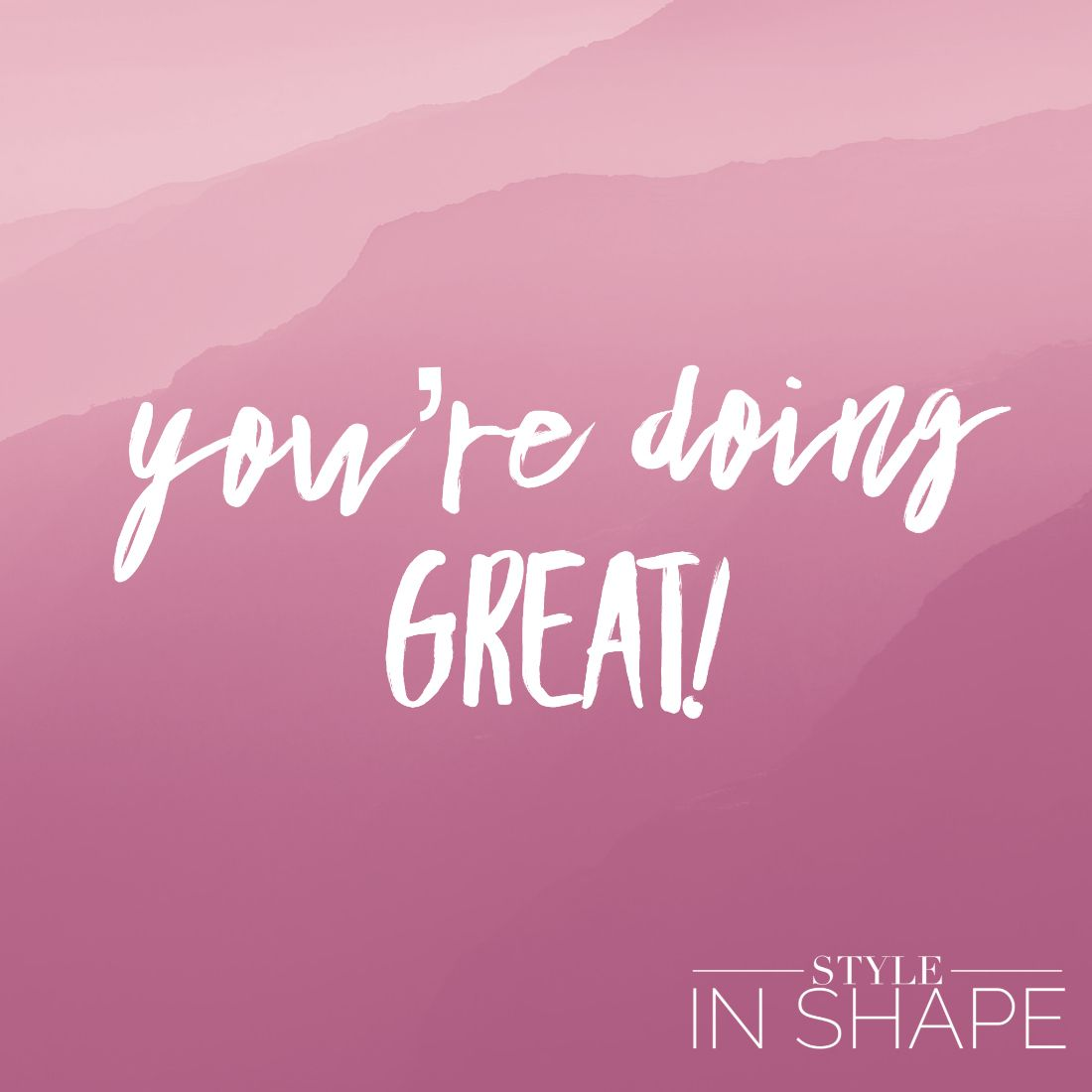 You're doing great, girl!   STYLE IN SHAPE