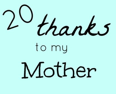 20 Things I Am because of my Mother Unsolicited advice