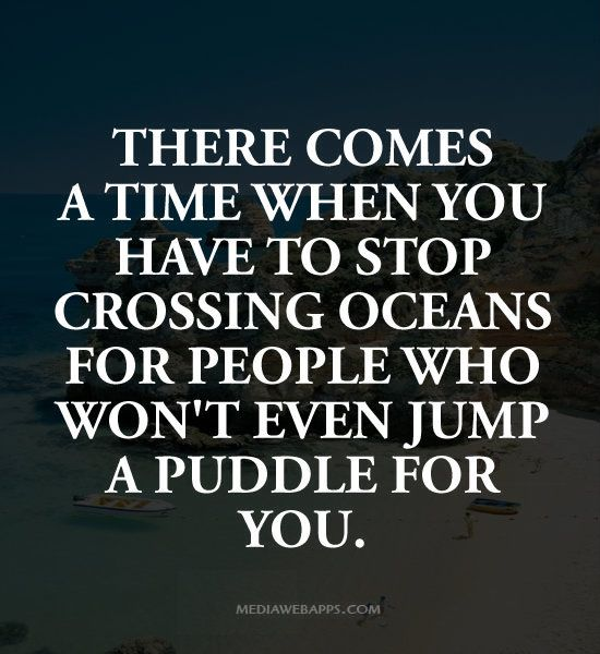 There Comes A Time When You Have To Stop Crossing Oceans For People Who Won T Even Jump A Puddle For You Short Inspirational Quotes Words Quotes Life Quotes