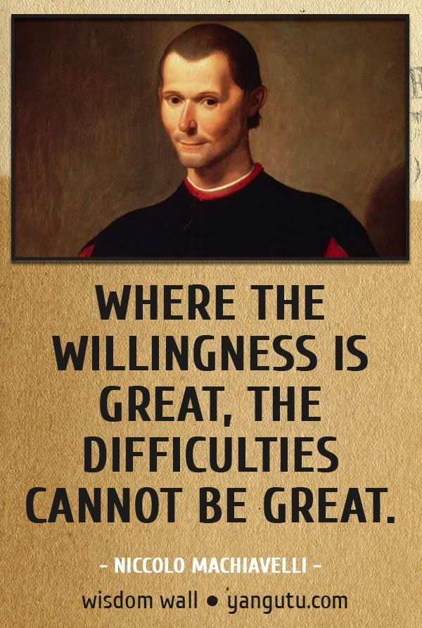 Machiavelli Quotes Best Where The Willingness Is Great The Difficulties Cannot Be Great