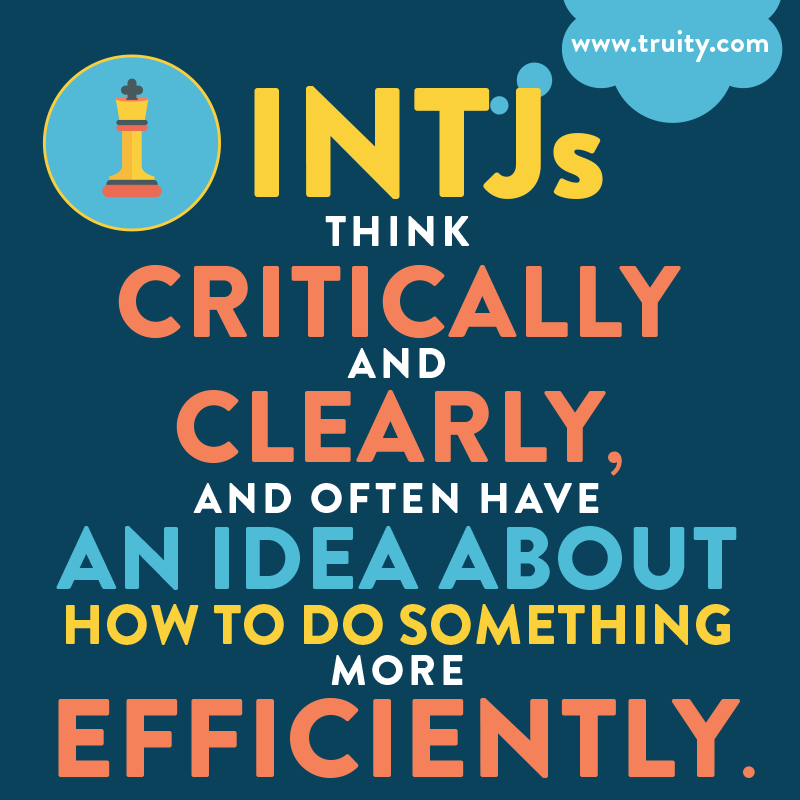INTJs think critically and clearly, and often have an idea about how to do something more efficiently...
