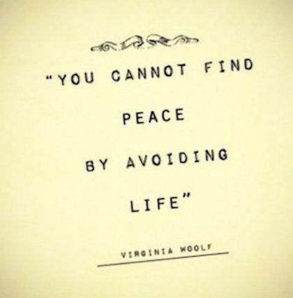 """You cannot find peace by avoiding life."" Virginia Woolf"