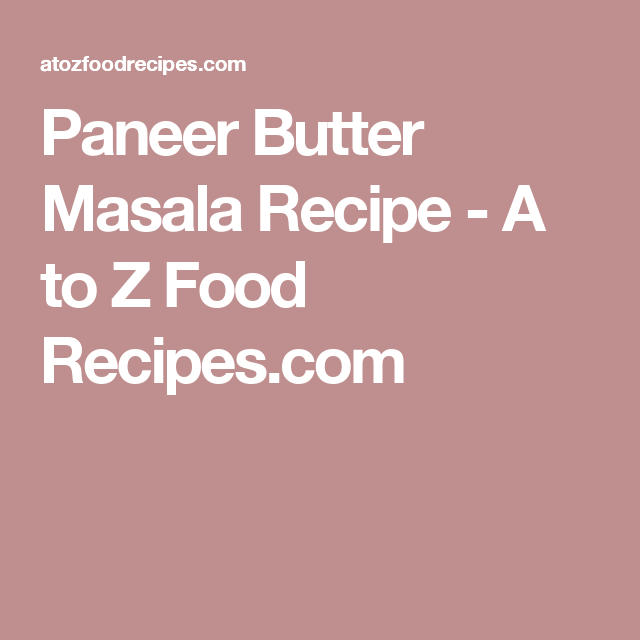 paneer butter masala recipe a to z food recipes com