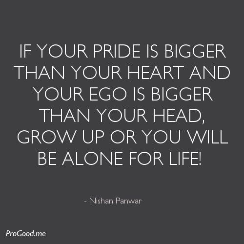 If Your Pride Is Bigger Than Your Heart And Your Ego Is Bigger Than