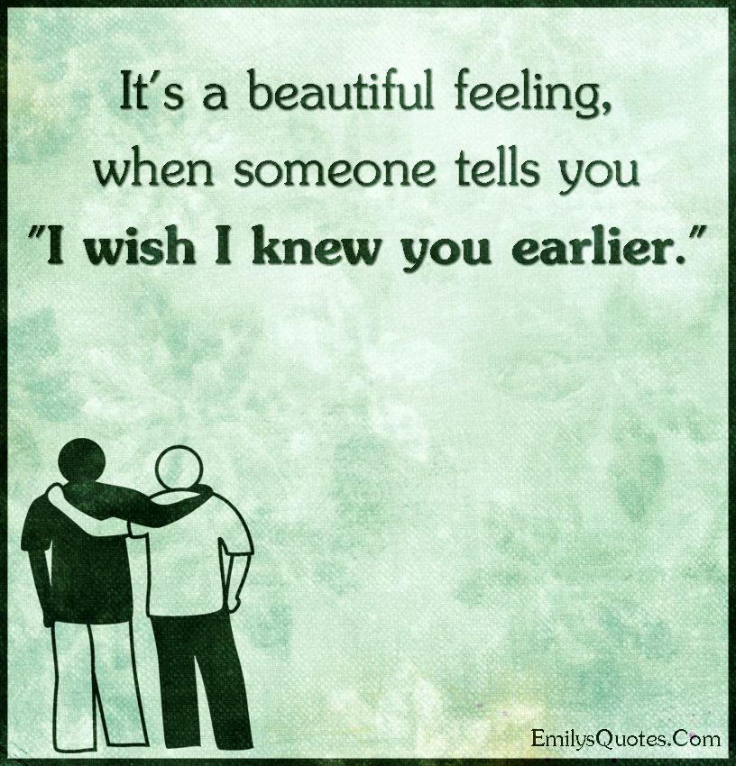 It's a beautiful feeling, when someone tells you I wish I knew you ...